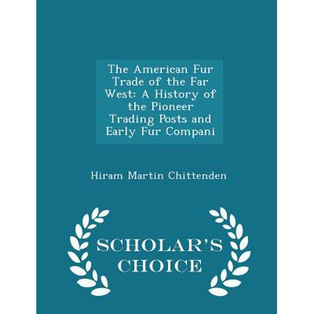 The American Fur Trade Of The Far West  A History Of The Pioneer Trading Posts And Early Fur Compani   Scholars Choice Edition