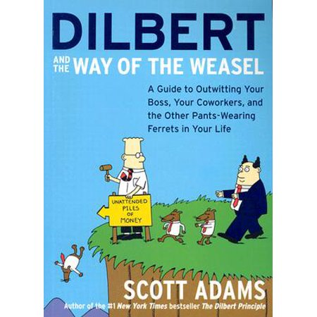 Dilbert and the Way of the Weasel : A Guide to Outwitting Your Boss, Your Coworkers, and the Other Pants-Wearing Ferrets in Your