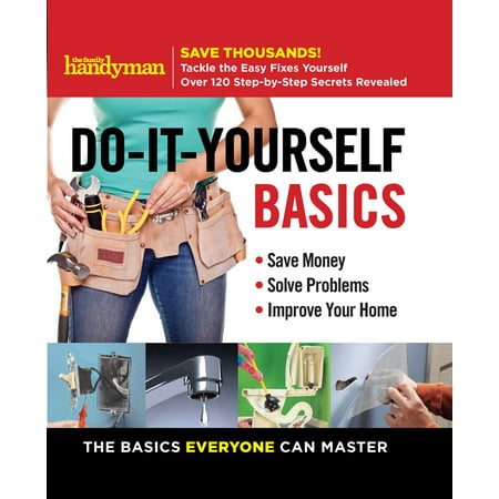 Family Handyman Do-It-Yourself Basics : Save Money, Solve Problems, Improve Your Home