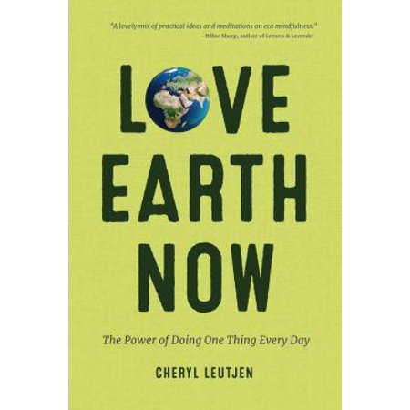 Love Earth Now : The Power of Doing One Thing Every Day