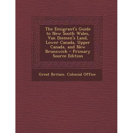 The Emigrant's Guide to New South Wales, Van Diemen's Land, Lower Canada, Upper Canada, and New Brunswick - Primary Source Edition