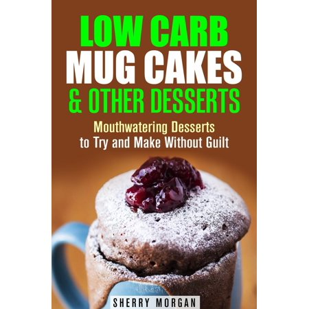Guilt Desserts (Low Carb Mug Cakes & Other Desserts: Mouthwatering Desserts to Try and Make Without Guilt -)