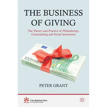 The Business Of Giving  The Theory And Practice Of Philanthropy  Grantmaking And Social Investment