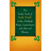 The Feckin' Book of Irish Stuff : Ceilis, Claddagh Rings, Leprechauns, and Other Aul' Blarney