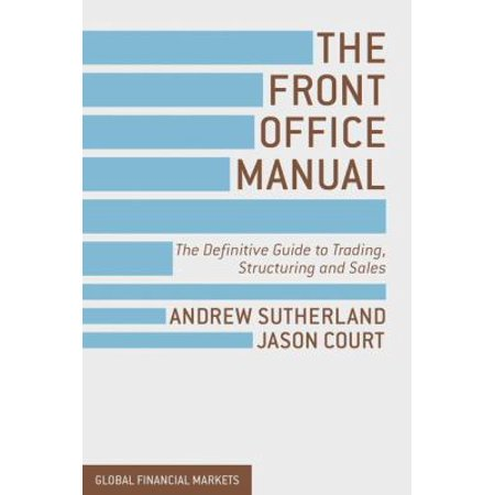 The Front Office Manual  The Definitive Guide To Trading  Structuring And Sales