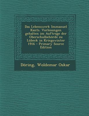 Das Lebenswerk Immanuel Kants. Vorlesungen Gehalten Im Auftrage Der Oberschulbehorde Zu Lubeck in Kriegswinter 1916... by
