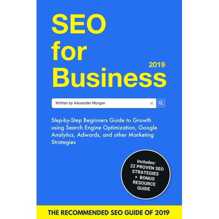 SEO For Business 2019: Step-by-Step Beginners Guide to Growth using Search Engine Optimization, Google Analytics, Adwords, and other Marketing Strategies -