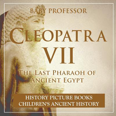Cleopatra VII : The Last Pharaoh of Ancient Egypt - History Picture Books Children's Ancient History