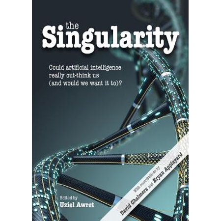 The Singularity : Could Artificial Intelligence Really Out-Think Us (and Would We Want It