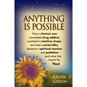 Anything Is Possible : How a Former Nun Counseled Drug Addicts, Worked in Machine Shops, Survived a Serial Killer, Became a Spiritual Teacher and Publisher - And What This Means for You!