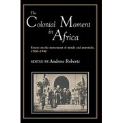 The Colonial Moment in Africa : Essays on the Movement of Minds and Materials, 1900-1940