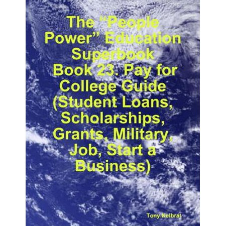 "The ""People Power"" Education Superbook: Book 23. Pay for College Guide (Student Loans, Scholarships, Grants, Military, Job, Start a Business) -"