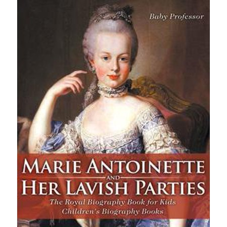 Marie Antoinette and Her Lavish Parties - The Royal Biography Book for Kids   Children's Biography Books - eBook (Marie Antoinette Costume Kids)