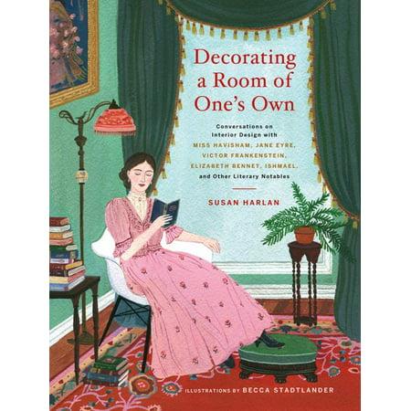 Decorating a Room of One's Own : Conversations on Interior Design with Miss Havisham, Jane Eyre, Victor Frankenstein, Elizabeth Bennet, Ishmael, and Other Literary Notables