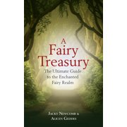 A Fairy Treasury : The Ultimate Guide to the Enchanted Fairy Realm
