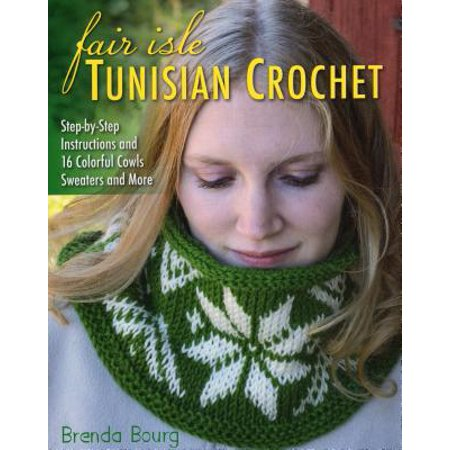Fair Isle Tunisian Crochet : Step-By-Step Instructions and 16 Colorful Cowls, Sweaters, and More