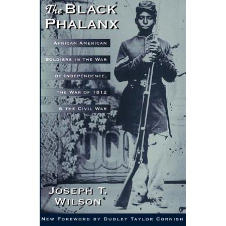 The Black Phalanx : African American Soldiers In The War Of Independence, The War Of 1812, And The Civil