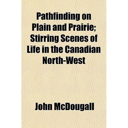 Pathfinding on Plain and Prairie; Stirring Scenes of Life in the Canadian North-West