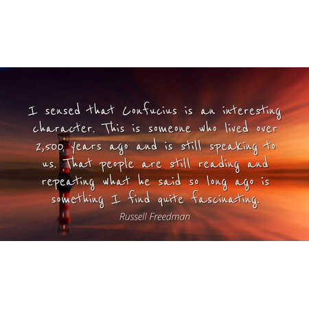 Russell Freedman - Famous Quotes Laminated POSTER PRINT 24x20 - I sensed that Confucius is an interesting character. This is someone who lived over 2,500 years ago and is still speaking to us. That