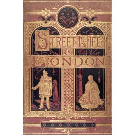 Street Life in London : People of Victorian England - With Permanent Photographic Illustrations Taken from Life Expressly for This Publication