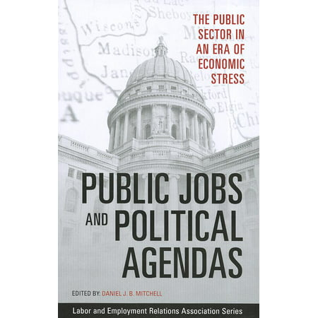 Labor and Employment Relations Association: Public Jobs and Political Agendas: The Public Sector in an Era of Economic Stress (Paperback) -  Daniel J B Mitchell