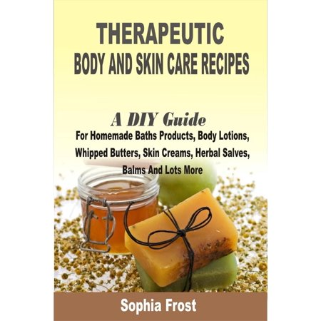 Therapeutic Body And Skin Care Recipes:A DIY Guide For Homemade Baths Products, Body Lotions, Whipped Butters, Skin Creams, Herbal Salves, Balms And Lots More - - Diapering Salve