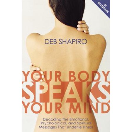 Your Body Speaks Your Mind : Decoding the Emotional, Psychological, and Spiritual Messages That Underlie