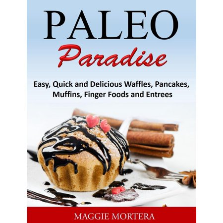 Paleo Paradise:ma Easy, Quick and Delicious Waffles, Pancakes, Muffins, Finger Foods and Entrees - eBook