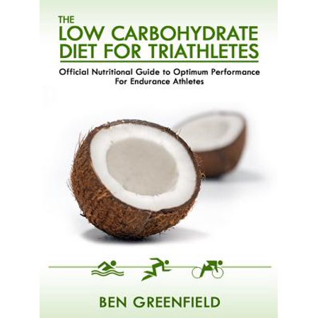 The Low Carbohydrate Diet Guide For Triathletes: Official Nutritional Guide to Optimum Performance for Endurance Athletes -