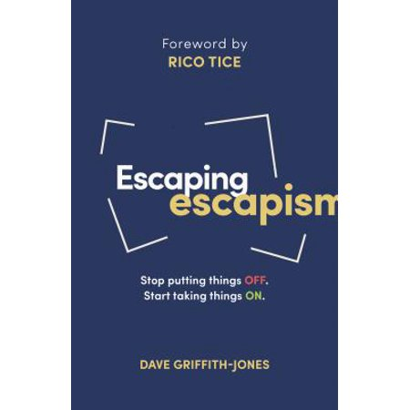 Escaping Escapism : Stop Putting Things Off. Start Taking Things