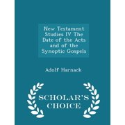 New Testament Studies IV the Date of the Acts and of the Synoptic Gospels - Scholar's Choice Edition
