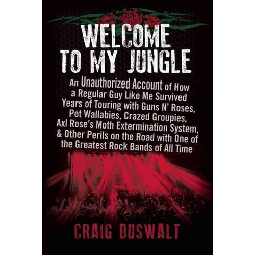 Welcome to My Jungle: An Unauthorized Account of How a Regular Guy Like Me Survived Years of Touring with Guns N' Roses, Pet Wallabies, Crazed Groupies, Axl Rose's Moth Ext