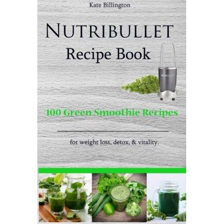 Nutribullet Recipe Book   100 Green Smoothie Recipes For Weight Loss  Detox    Vitality