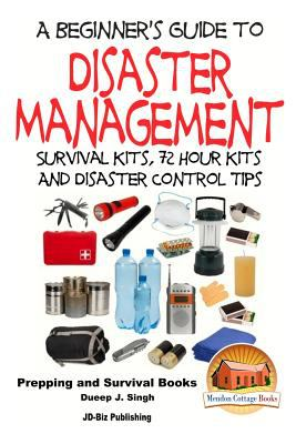 A Beginner's Guide to Disaster Management: Survival Kits, 72 Hour Kits and Disaster Control Tips by