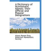 A Dictionary of Numismatic Names : Their Official and Popular Designations