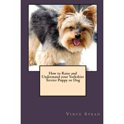 How to Raise and Understand your Yorkshire Terrier Puppy or Dog (Paperback)