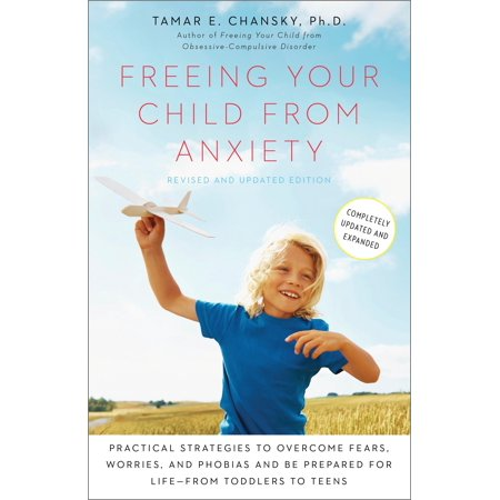 Freeing Your Child from Anxiety, Revised and Updated Edition : Practical Strategies to Overcome Fears, Worries, and Phobias and Be Prepared for Life--from Toddlers to