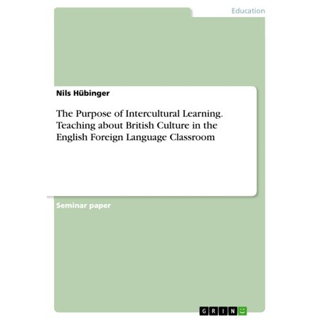 The Purpose of Intercultural Learning. Teaching about British Culture in the English Foreign Language Classroom -