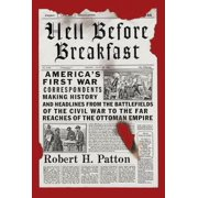 Hell Before Breakfast : America's First War Correspondents Making History and Headlines, from the Battlefields of the Civil War to the Far Reaches of the Ottoman Empire