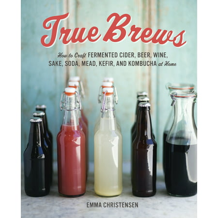 True Brews : How to Craft Fermented Cider, Beer, Wine, Sake, Soda, Mead, Kefir, and Kombucha at