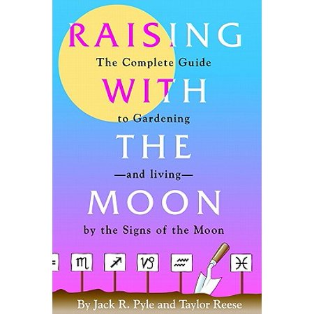 Raising with the Moon -- The Complete Guide to Gardening and Living by the Signs of the Moon ()