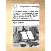 A Sermon Preach'd by John Daill, at Charenton, Near Paris, September 5. 1649. Being Sacrament-Day.