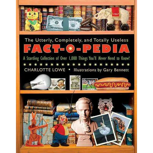 The Utterly, Completely, and Totally Useless Fact-O-Pedia: A Startling Collection of Over 1,000 Things You'll Never Need to Know!
