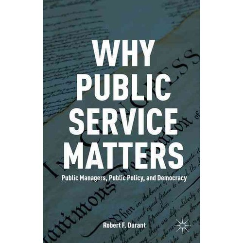 Why Public Service Matters: Public Managers, Public Policy, and Democracy