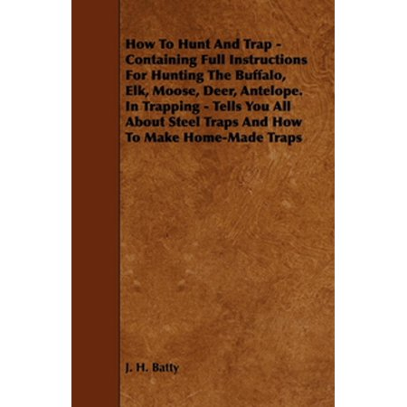 How To Hunt And Trap - Containing Full Instructions For Hunting The Buffalo, Elk, Moose, Deer, Antelope. In Trapping - Tells You All About Steel Traps And How To Make Home-Made Traps -