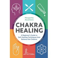 Chakra Healing : A Beginner's Guide to Self-Healing Techniques That Balance the Chakras
