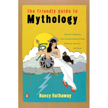 The Friendly Guide to Mythology: A Mortal's Companion to the Fantastical Realm of Gods, Goddesses, Monsters,and Heroes