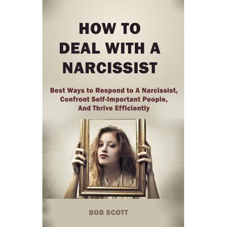 How to Deal with A Narcissist: Best Ways to Respond to A Narcissist,  Confront Self-Important People, And Thrive Efficiently - eBook