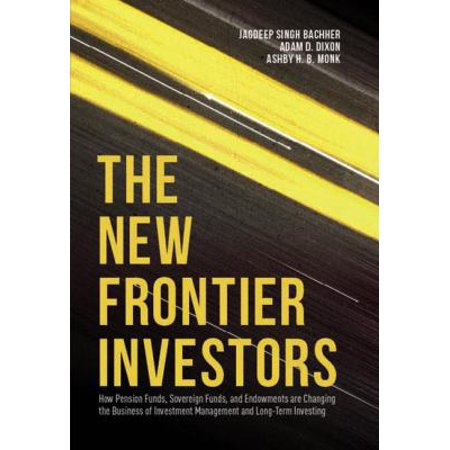 The New Frontier Investors  How Pension Funds  Sovereign Funds  And Endowments Are Changing The Business Of Investment Management And Long Term Investing