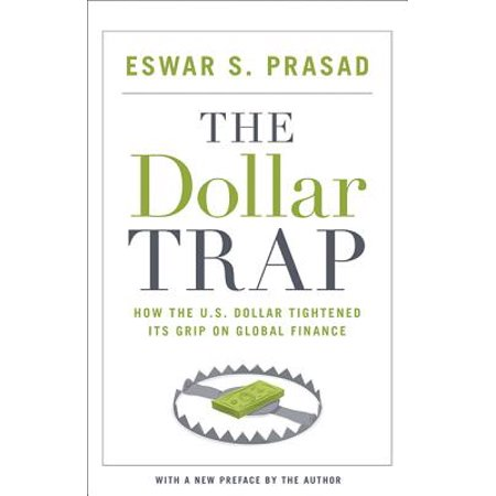 The Dollar Trap : How the U.S. Dollar Tightened Its Grip on Global